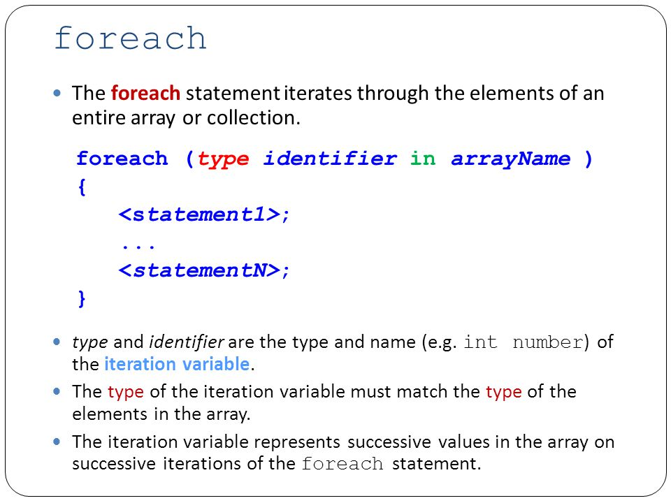 Example: foreach.cs int[] array = {87, 68, 94, 100, 83, 78, 85, 91, 76}; int total = 0; // add each element s value to total foreach ( int number in array ) total += number;