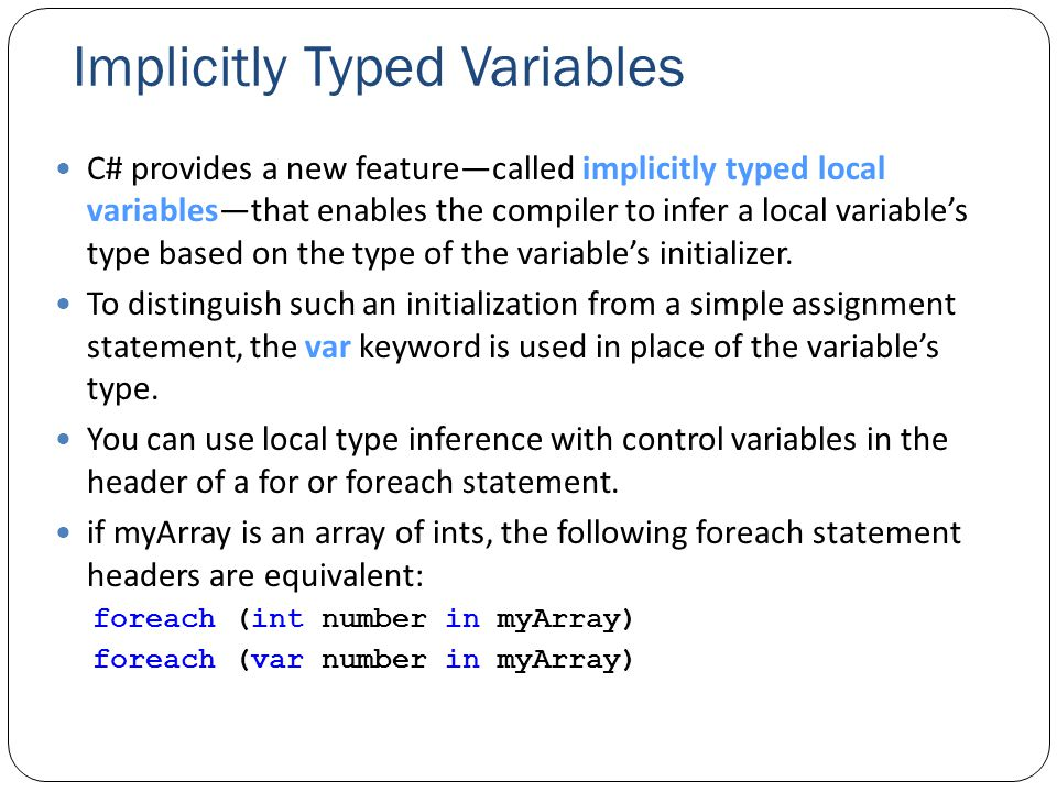 Implicitly Typed Variables C# provides a new feature—called implicitly typed local variables—that enables the compiler to infer a local variable's type based on the type of the variable's initializer.
