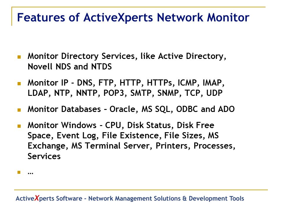 Features of ActiveXperts Network Monitor Monitor Directory Services, like Active Directory, Novell NDS and NTDS Monitor IP - DNS, FTP, HTTP, HTTPs, ICMP, IMAP, LDAP, NTP, NNTP, POP3, SMTP, SNMP, TCP, UDP Monitor Databases – Oracle, MS SQL, ODBC and ADO Monitor Windows - CPU, Disk Status, Disk Free Space, Event Log, File Existence, File Sizes, MS Exchange, MS Terminal Server, Printers, Processes, Services …