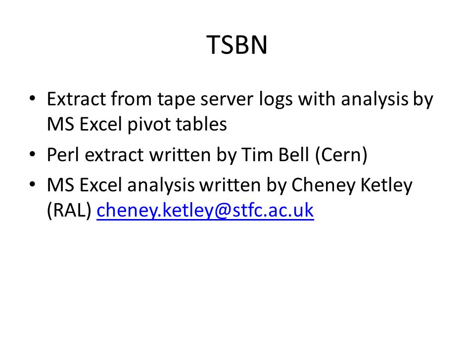 TSBN Extract from tape server logs with analysis by MS Excel pivot tables Perl extract written by Tim Bell (Cern) MS Excel analysis written by Cheney Ketley (RAL) cheney.ketley@stfc.ac.ukcheney.ketley@stfc.ac.uk