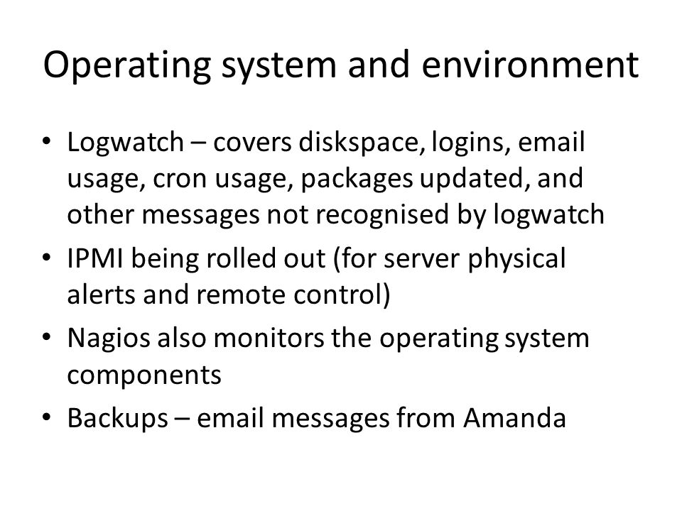 Operating system and environment Logwatch – covers diskspace, logins, email usage, cron usage, packages updated, and other messages not recognised by logwatch IPMI being rolled out (for server physical alerts and remote control) Nagios also monitors the operating system components Backups – email messages from Amanda