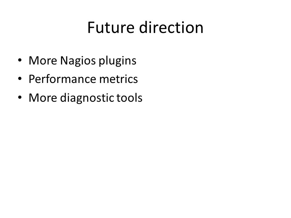 Future direction More Nagios plugins Performance metrics More diagnostic tools
