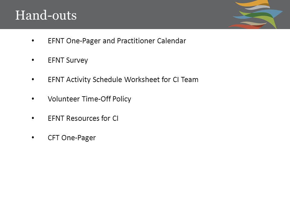 Hand-outs EFNT One-Pager and Practitioner Calendar EFNT Survey EFNT Activity Schedule Worksheet for CI Team Volunteer Time-Off Policy EFNT Resources for CI CFT One-Pager