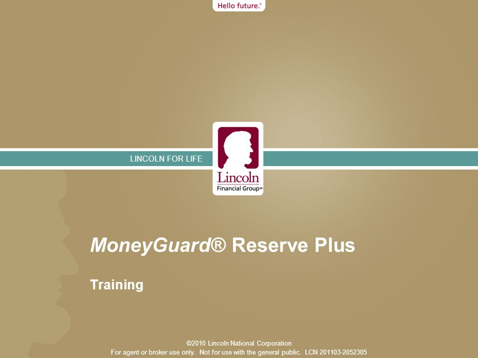 LINCOLN FOR LIFE MoneyGuard® Reserve Plus Training ©2010 Lincoln National Corporation For agent or broker use only.
