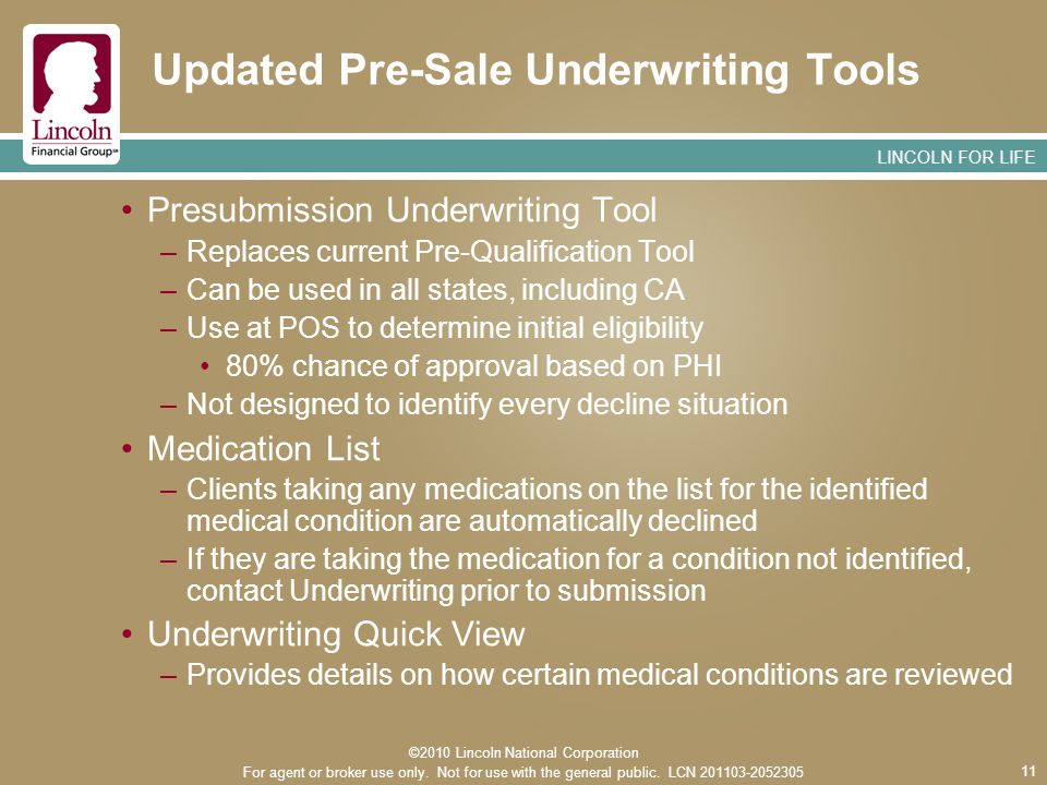 LINCOLN FOR LIFE 11 Updated Pre-Sale Underwriting Tools Presubmission Underwriting Tool –Replaces current Pre-Qualification Tool –Can be used in all states, including CA –Use at POS to determine initial eligibility 80% chance of approval based on PHI –Not designed to identify every decline situation Medication List –Clients taking any medications on the list for the identified medical condition are automatically declined –If they are taking the medication for a condition not identified, contact Underwriting prior to submission Underwriting Quick View –Provides details on how certain medical conditions are reviewed ©2010 Lincoln National Corporation For agent or broker use only.