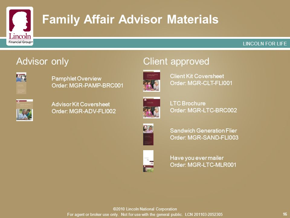 LINCOLN FOR LIFE 16 Family Affair Advisor Materials 16 Advisor Kit Coversheet Order: MGR-ADV-FLI002 Pamphlet Overview Order: MGR-PAMP-BRC001 Have you ever mailer Order: MGR-LTC-MLR001 Sandwich Generation Flier Order: MGR-SAND-FLI003 LTC Brochure Order: MGR-LTC-BRC002 Client Kit Coversheet Order: MGR-CLT-FLI001 Advisor onlyClient approved ©2010 Lincoln National Corporation For agent or broker use only.