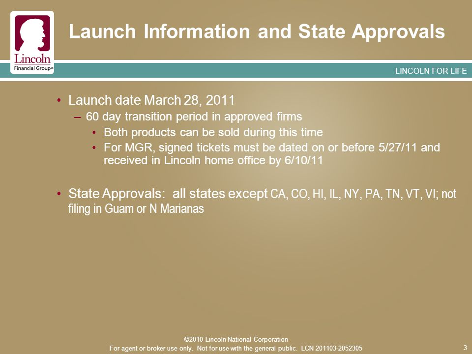 LINCOLN FOR LIFE 3 Launch Information and State Approvals Launch date March 28, 2011 –60 day transition period in approved firms Both products can be sold during this time For MGR, signed tickets must be dated on or before 5/27/11 and received in Lincoln home office by 6/10/11 State Approvals: all states except CA, CO, HI, IL, NY, PA, TN, VT, VI; not filing in Guam or N Marianas ©2010 Lincoln National Corporation For agent or broker use only.