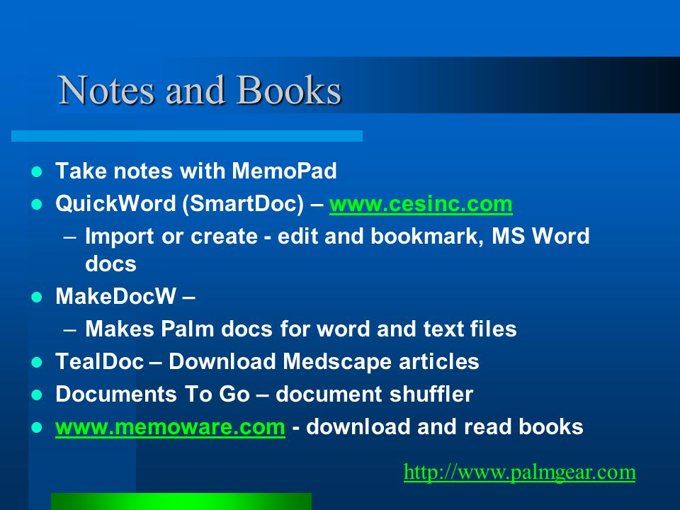 Notes and Books Take notes with MemoPad QuickWord (SmartDoc) – www.cesinc.comwww.cesinc.com –Import or create - edit and bookmark, MS Word docs MakeDocW – –Makes Palm docs for word and text files TealDoc – Download Medscape articles Documents To Go – document shuffler www.memoware.com - download and read books www.memoware.com http://www.palmgear.com