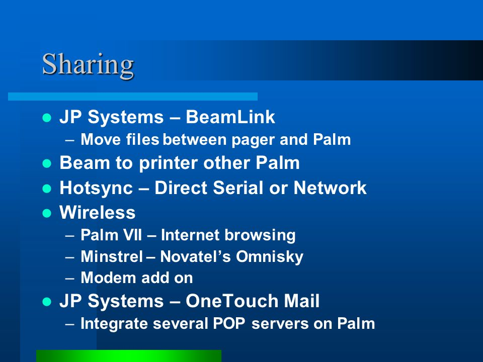 Sharing JP Systems – BeamLink –Move files between pager and Palm Beam to printer other Palm Hotsync – Direct Serial or Network Wireless –Palm VII – Internet browsing –Minstrel – Novatel's Omnisky –Modem add on JP Systems – OneTouch Mail –Integrate several POP servers on Palm