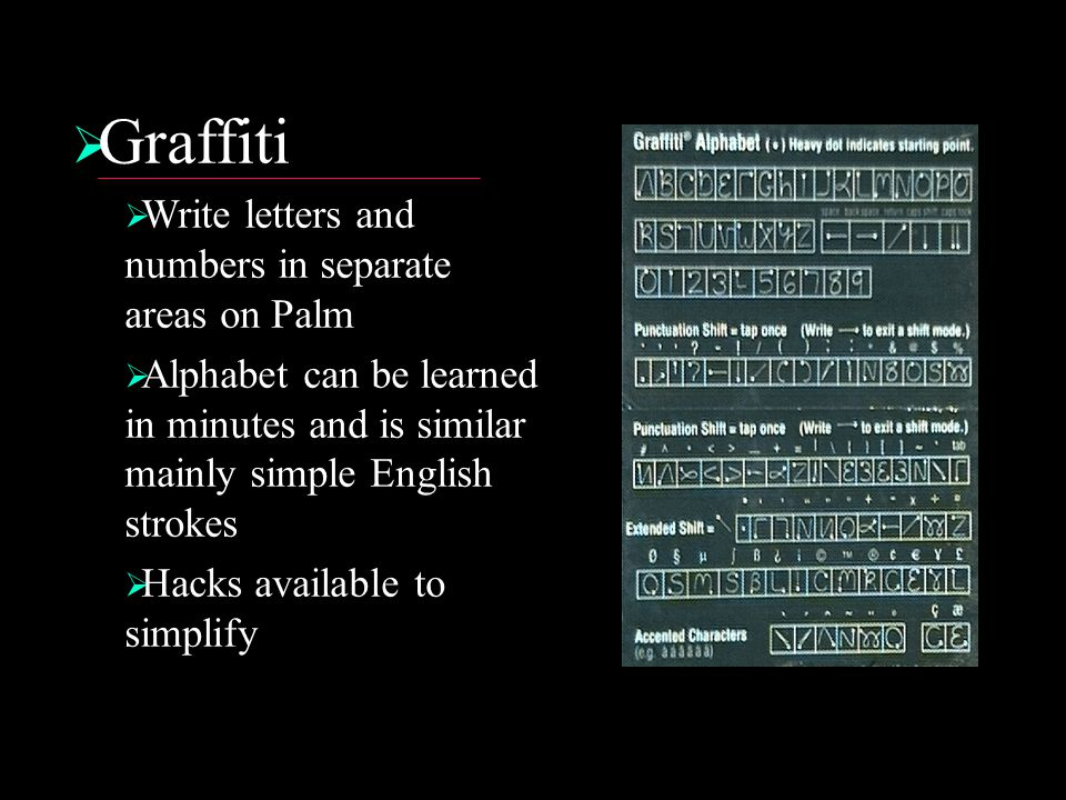  Graffiti  Write letters and numbers in separate areas on Palm  Alphabet can be learned in minutes and is similar mainly simple English strokes  Hacks available to simplify