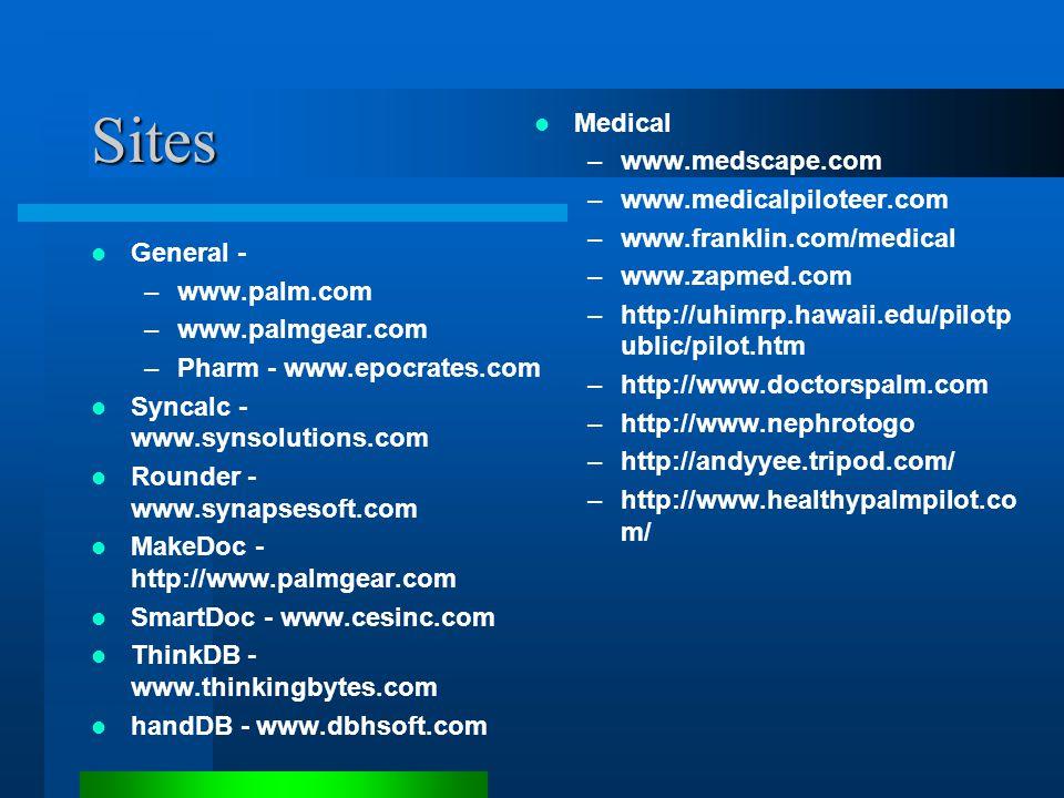 Sites General - –www.palm.com –www.palmgear.com –Pharm - www.epocrates.com Syncalc - www.synsolutions.com Rounder - www.synapsesoft.com MakeDoc - http://www.palmgear.com SmartDoc - www.cesinc.com ThinkDB - www.thinkingbytes.com handDB - www.dbhsoft.com Medical –www.medscape.com –www.medicalpiloteer.com –www.franklin.com/medical –www.zapmed.com –http://uhimrp.hawaii.edu/pilotp ublic/pilot.htm –http://www.doctorspalm.com –http://www.nephrotogo –http://andyyee.tripod.com/ –http://www.healthypalmpilot.co m/