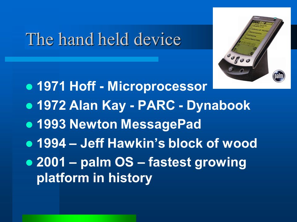 The hand held device 1971 Hoff - Microprocessor 1972 Alan Kay - PARC - Dynabook 1993 Newton MessagePad 1994 – Jeff Hawkin's block of wood 2001 – palm OS – fastest growing platform in history