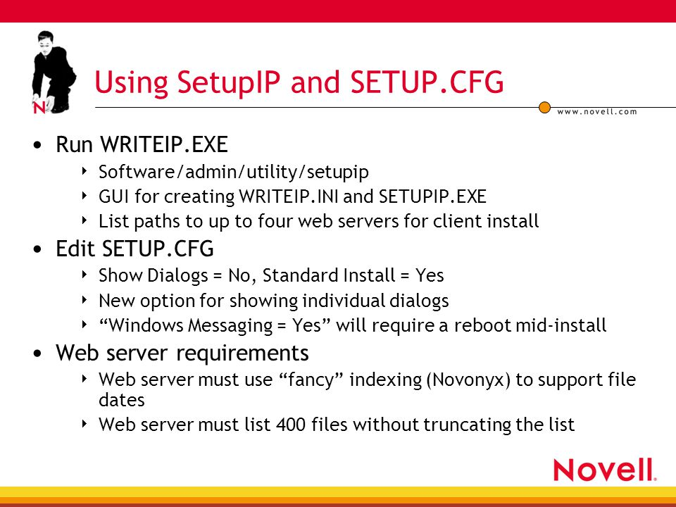 Using SetupIP and SETUP.CFG Run WRITEIP.EXE  Software/admin/utility/setupip  GUI for creating WRITEIP.INI and SETUPIP.EXE  List paths to up to four web servers for client install Edit SETUP.CFG  Show Dialogs = No, Standard Install = Yes  New option for showing individual dialogs  Windows Messaging = Yes will require a reboot mid-install Web server requirements  Web server must use fancy indexing (Novonyx) to support file dates  Web server must list 400 files without truncating the list