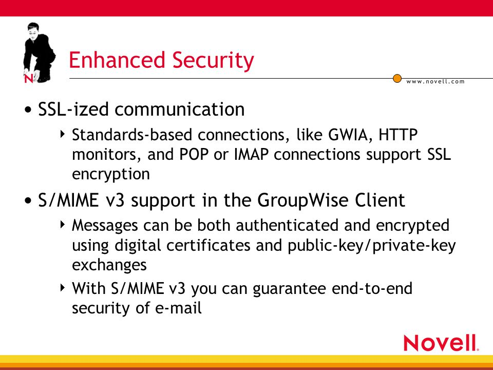 Enhanced Security SSL-ized communication  Standards-based connections, like GWIA, HTTP monitors, and POP or IMAP connections support SSL encryption S/MIME v3 support in the GroupWise Client  Messages can be both authenticated and encrypted using digital certificates and public-key/private-key exchanges  With S/MIME v3 you can guarantee end-to-end security of e-mail