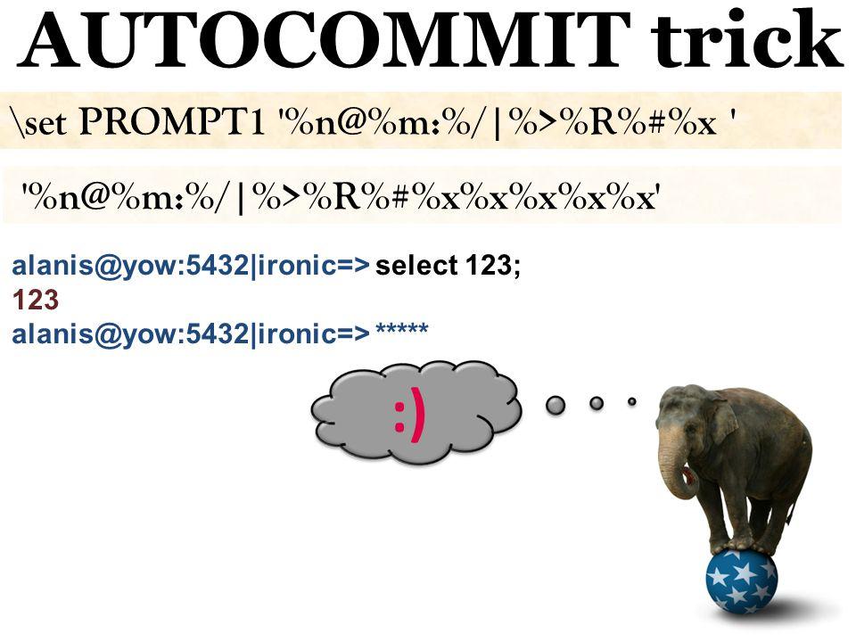 AUTOCOMMIT trick alanis@yow:5432|ironic=> select 123; 123 alanis@yow:5432|ironic=> ***** :) \set PROMPT1 %n@%m:%/|%>%R%#%x %n@%m:%/|%>%R%#%x%x%x%x%x