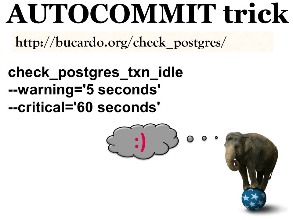 AUTOCOMMIT trick check_postgres_txn_idle --warning= 5 seconds --critical= 60 seconds :) http://bucardo.org/check_postgres/