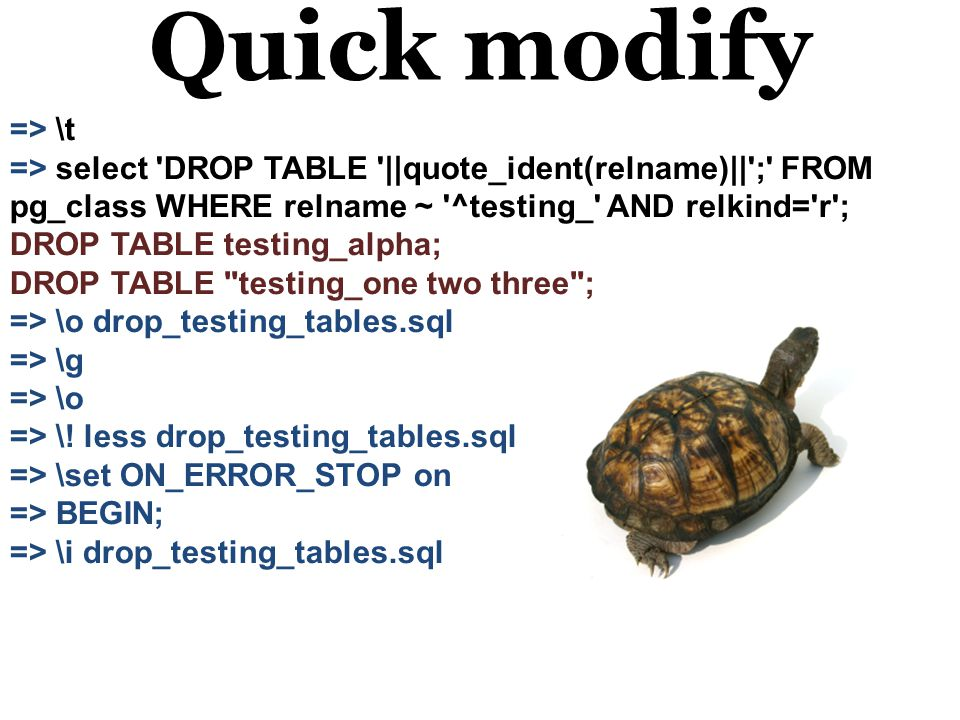 Quick modify => \t => select DROP TABLE ||quote_ident(relname)|| ; FROM pg_class WHERE relname ~ ^testing_ AND relkind= r ; DROP TABLE testing_alpha; DROP TABLE testing_one two three ; => \o drop_testing_tables.sql => \g => \o => \.