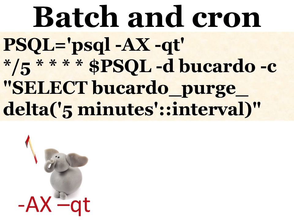 -AX –qt Batch and cron PSQL= psql -AX -qt */5 * * * * $PSQL -d bucardo -c SELECT bucardo_purge_ delta( 5 minutes ::interval)