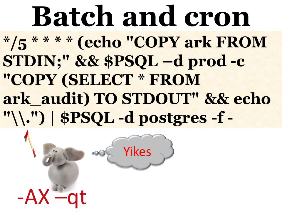 -AX –qt Batch and cron Yikes */5 * * * * (echo COPY ark FROM STDIN; && $PSQL –d prod -c COPY (SELECT * FROM ark_audit) TO STDOUT && echo \. ) | $PSQL -d postgres -f -