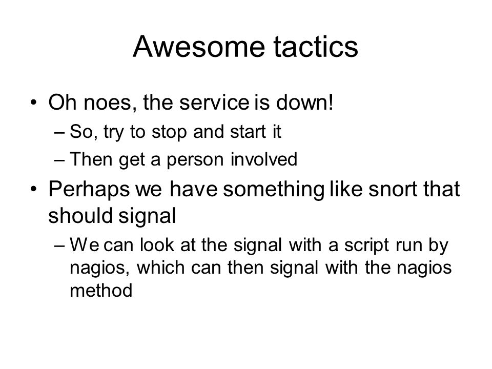Awesome tactics Oh noes, the service is down! –So, try to stop and start it –Then get a person involved Perhaps we have something like snort that shou