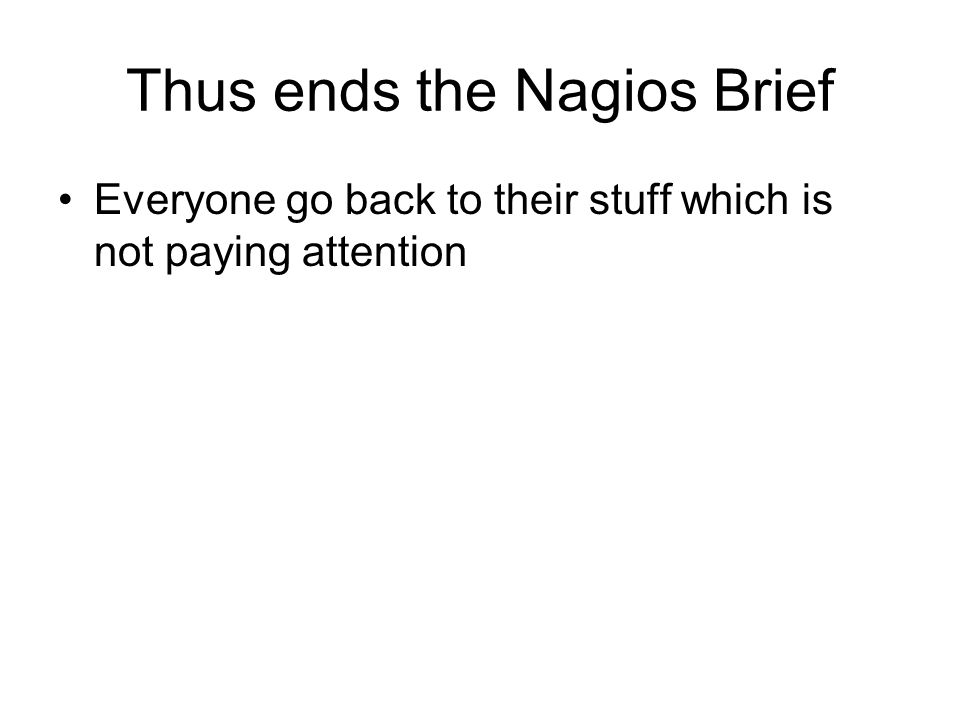 Thus ends the Nagios Brief Everyone go back to their stuff which is not paying attention