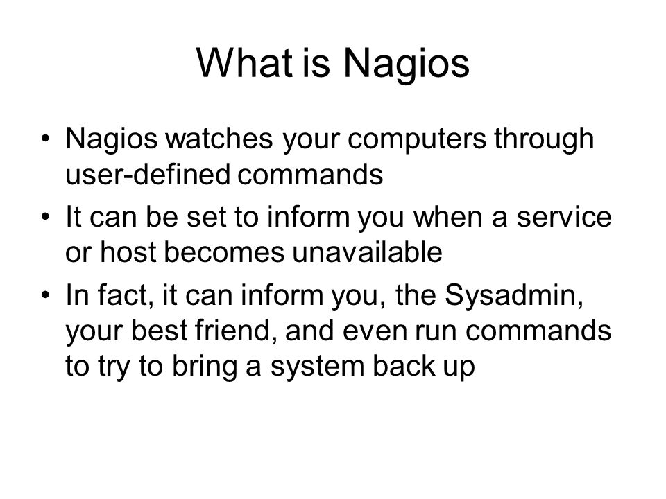 Nagios config The main configuration file is nagios.cfg in /etc –cfg_file=/etc/contactgroups.cfg –cfg_file=/etc/contacts.cfg –cfg_file=/etc/dependencies.cfg –cfg_file=/etc/escalations.cfg –cfg_file=/etc/hostgroups.cfg –cfg_file=/etc/hosts.cfg –cfg_file=/etc/services.cfg –cfg_file=/etc/timeperiods.cfg These are much like #include statements, allowing you to structure your files.