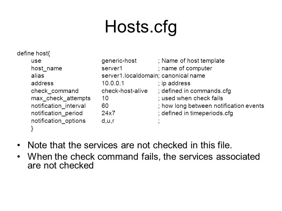 Services.cfg define service{ usegeneric-service; template host_nameserver1; defined in hosts.cfg service_descriptionPING; is_volatile0 check_period24x7 max_check_attempts3 normal_check_interval5 retry_check_interval1 contact_groupspeoplewhocare;defined in contactgroups notification_interval60 notification_period24x7 notification_optionsc,r check_commandcheck_ping!100.0,20%!500.0,60% } This pings the server, and notifies if the ping fails