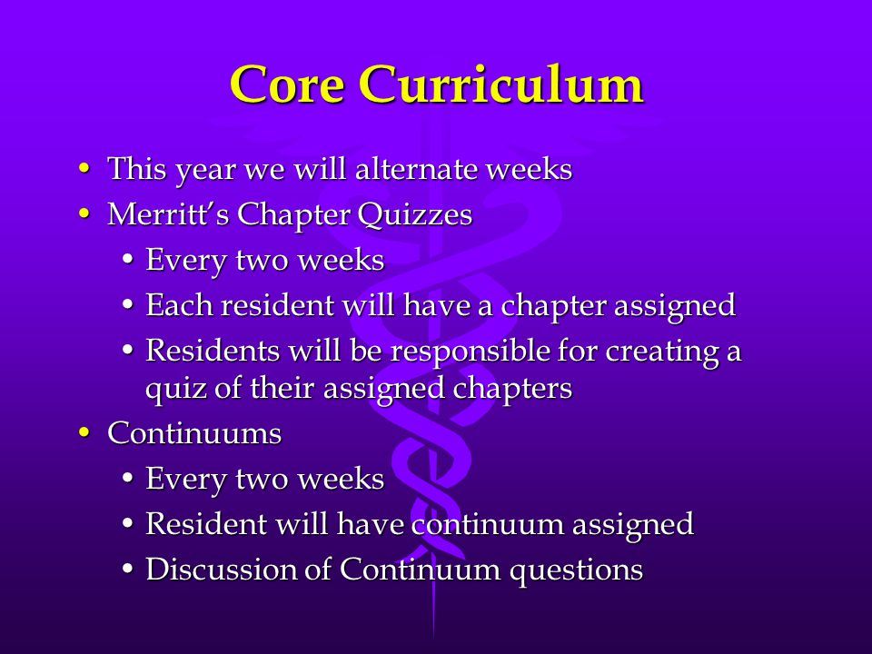 Core Curriculum This year we will alternate weeksThis year we will alternate weeks Merritt's Chapter QuizzesMerritt's Chapter Quizzes Every two weeksEvery two weeks Each resident will have a chapter assignedEach resident will have a chapter assigned Residents will be responsible for creating a quiz of their assigned chaptersResidents will be responsible for creating a quiz of their assigned chapters ContinuumsContinuums Every two weeksEvery two weeks Resident will have continuum assignedResident will have continuum assigned Discussion of Continuum questionsDiscussion of Continuum questions