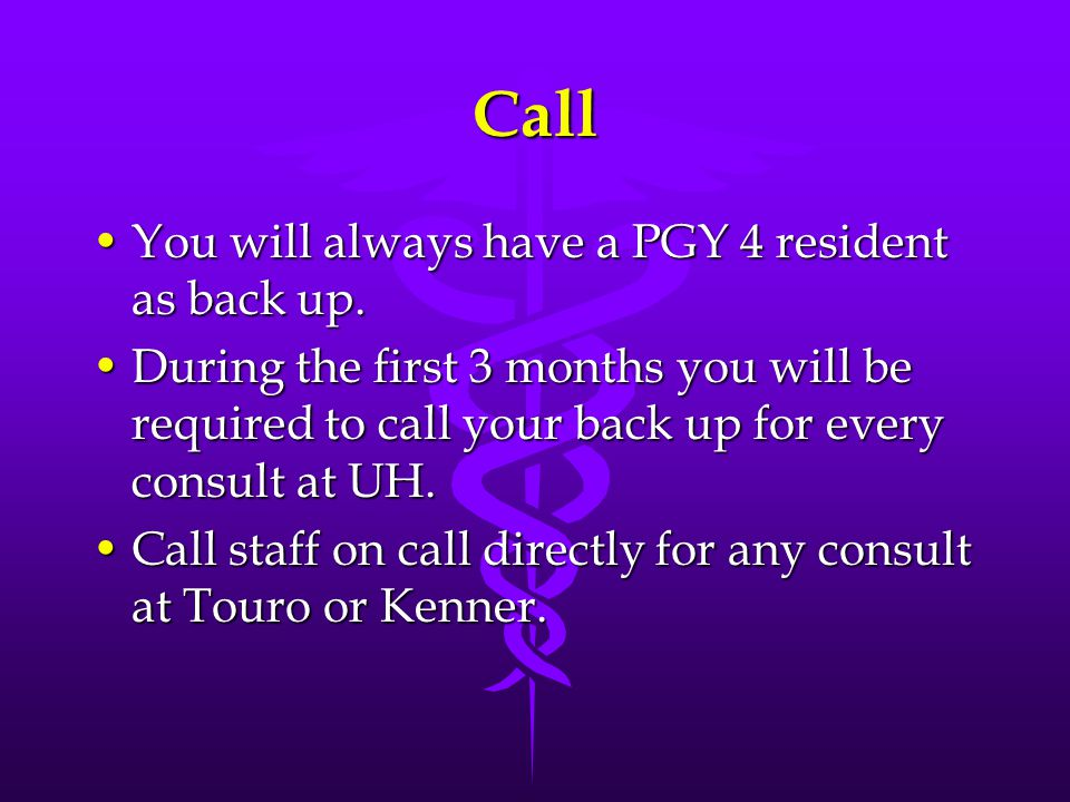 Call You will always have a PGY 4 resident as back up.You will always have a PGY 4 resident as back up.