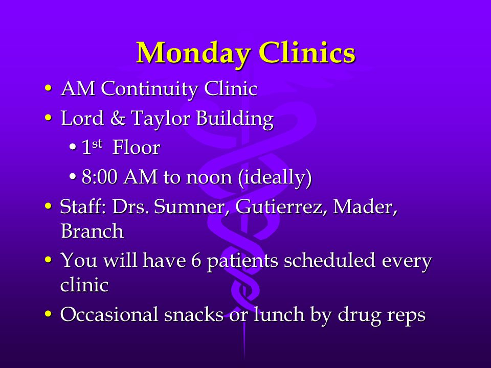 Monday Clinics AM Continuity ClinicAM Continuity Clinic Lord & Taylor BuildingLord & Taylor Building 1 st Floor1 st Floor 8:00 AM to noon (ideally)8:00 AM to noon (ideally) Staff: Drs.