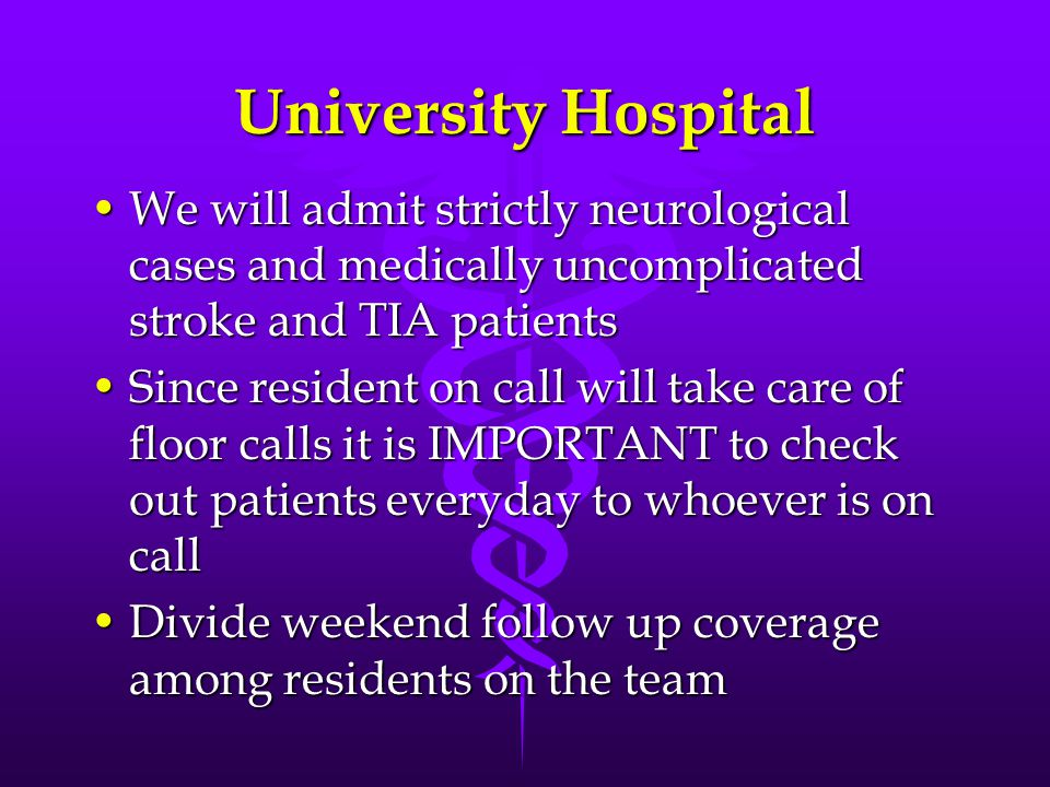 University Hospital We will admit strictly neurological cases and medically uncomplicated stroke and TIA patientsWe will admit strictly neurological cases and medically uncomplicated stroke and TIA patients Since resident on call will take care of floor calls it is IMPORTANT to check out patients everyday to whoever is on callSince resident on call will take care of floor calls it is IMPORTANT to check out patients everyday to whoever is on call Divide weekend follow up coverage among residents on the teamDivide weekend follow up coverage among residents on the team