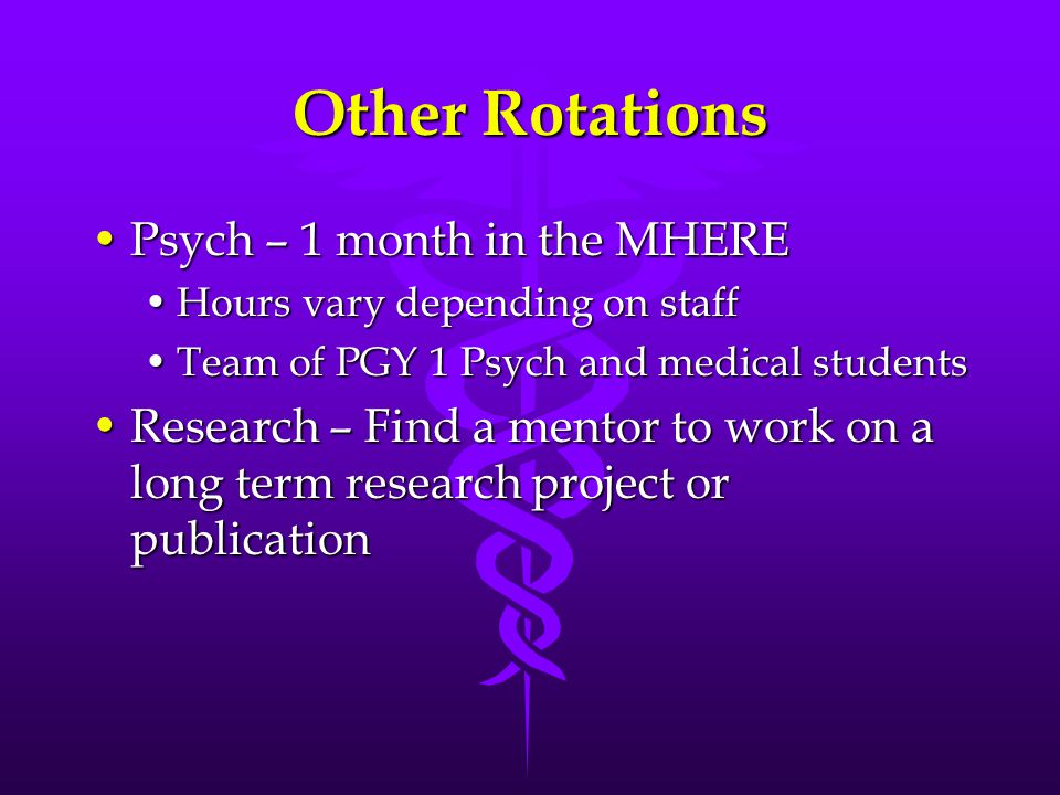 Other Rotations Psych – 1 month in the MHEREPsych – 1 month in the MHERE Hours vary depending on staffHours vary depending on staff Team of PGY 1 Psych and medical studentsTeam of PGY 1 Psych and medical students Research – Find a mentor to work on a long term research project or publicationResearch – Find a mentor to work on a long term research project or publication