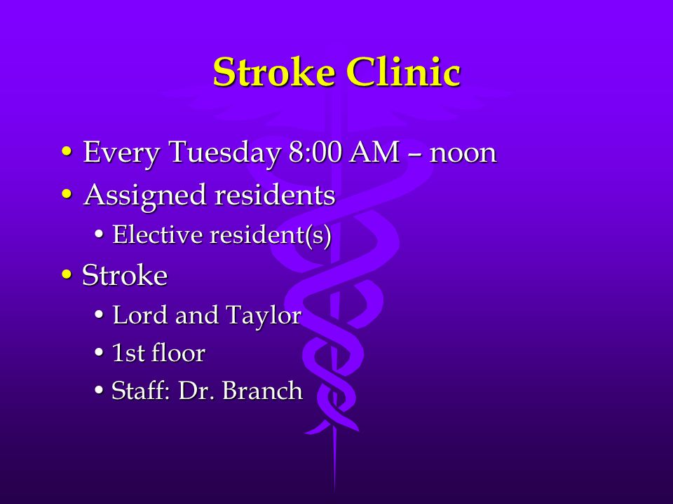 Stroke Clinic Every Tuesday 8:00 AM – noonEvery Tuesday 8:00 AM – noon Assigned residentsAssigned residents Elective resident(s)Elective resident(s) StrokeStroke Lord and TaylorLord and Taylor 1st floor1st floor Staff: Dr.