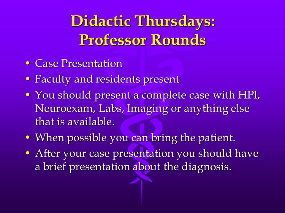 Didactic Thursdays: Professor Rounds Case PresentationCase Presentation Faculty and residents presentFaculty and residents present You should present a complete case with HPI, Neuroexam, Labs, Imaging or anything else that is available.You should present a complete case with HPI, Neuroexam, Labs, Imaging or anything else that is available.
