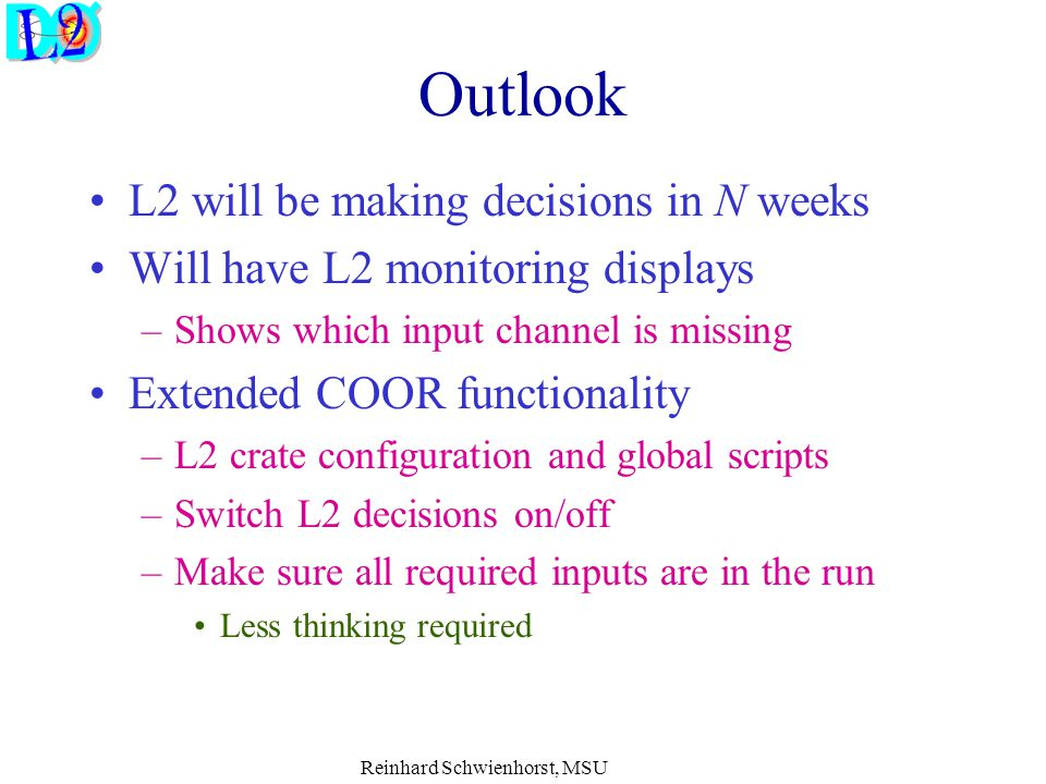 Reinhard Schwienhorst, MSU Outlook L2 will be making decisions in N weeks Will have L2 monitoring displays –Shows which input channel is missing Extended COOR functionality –L2 crate configuration and global scripts –Switch L2 decisions on/off –Make sure all required inputs are in the run Less thinking required
