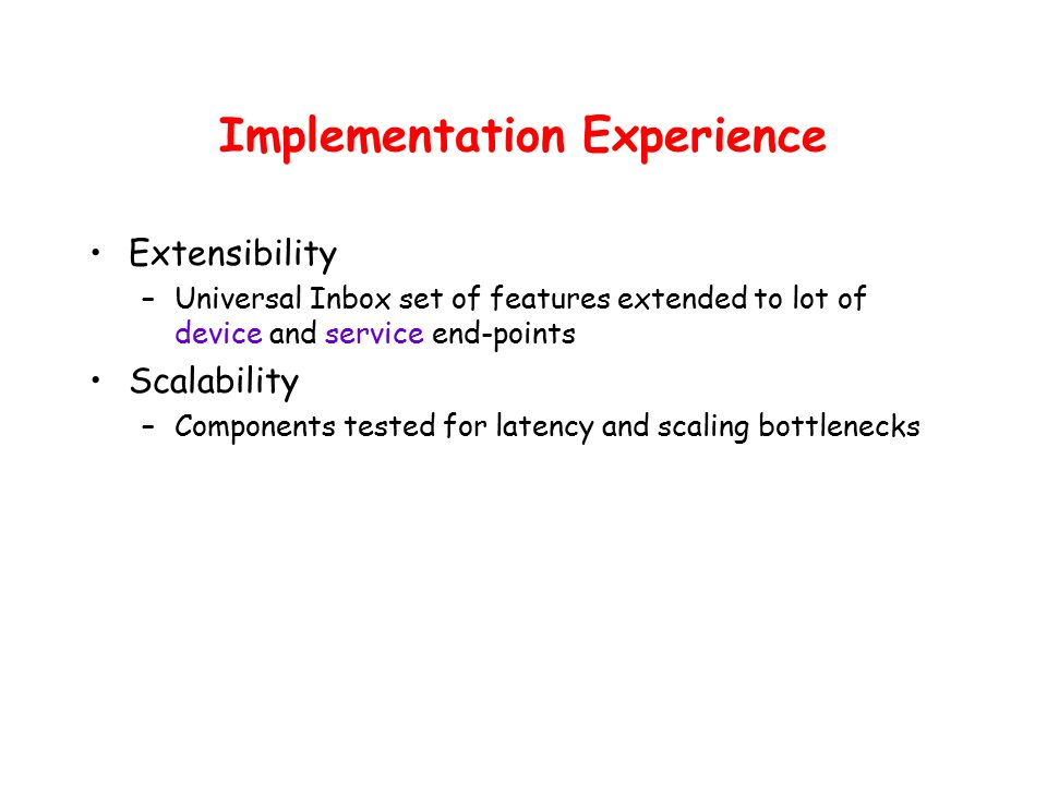 Implementation Experience Extensibility –Universal Inbox set of features extended to lot of device and service end-points Scalability –Components tested for latency and scaling bottlenecks