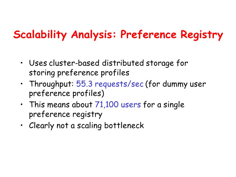 Scalability Analysis: Preference Registry Uses cluster-based distributed storage for storing preference profiles Throughput: 55.3 requests/sec (for dummy user preference profiles) This means about 71,100 users for a single preference registry Clearly not a scaling bottleneck