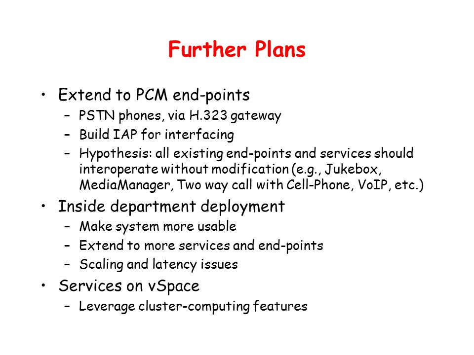 Further Plans Extend to PCM end-points –PSTN phones, via H.323 gateway –Build IAP for interfacing –Hypothesis: all existing end-points and services should interoperate without modification (e.g., Jukebox, MediaManager, Two way call with Cell-Phone, VoIP, etc.) Inside department deployment –Make system more usable –Extend to more services and end-points –Scaling and latency issues Services on vSpace –Leverage cluster-computing features