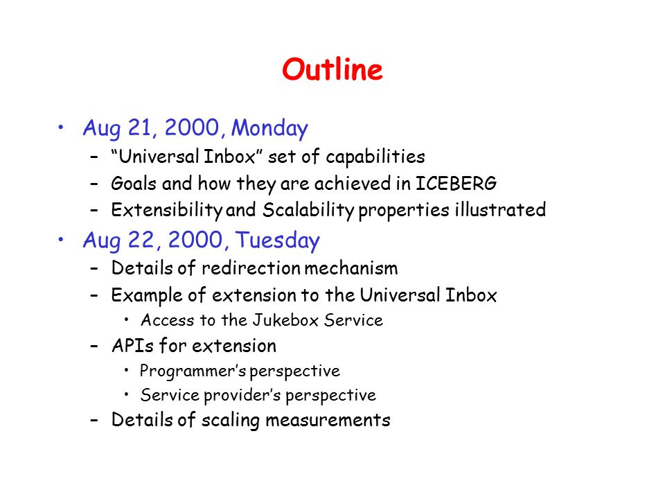 Outline Aug 21, 2000, Monday – Universal Inbox set of capabilities –Goals and how they are achieved in ICEBERG –Extensibility and Scalability properties illustrated Aug 22, 2000, Tuesday –Details of redirection mechanism –Example of extension to the Universal Inbox Access to the Jukebox Service –APIs for extension Programmer's perspective Service provider's perspective –Details of scaling measurements