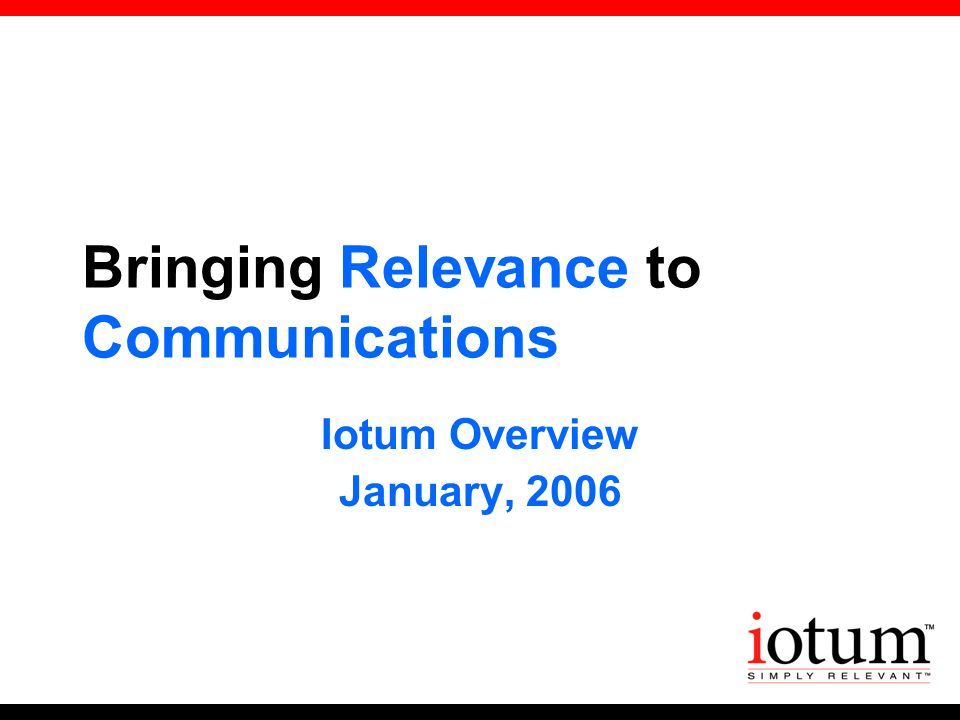 Bringing Relevance to Communications Iotum Overview January, 2006
