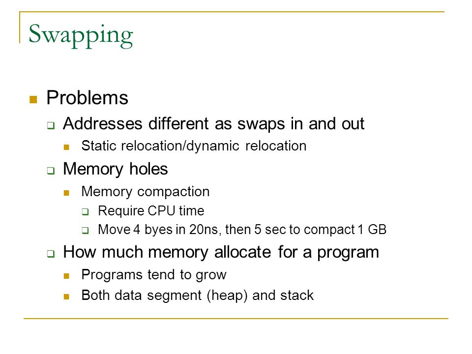 Swapping Problems  Addresses different as swaps in and out Static relocation/dynamic relocation  Memory holes Memory compaction  Require CPU time  Move 4 byes in 20ns, then 5 sec to compact 1 GB  How much memory allocate for a program Programs tend to grow Both data segment (heap) and stack