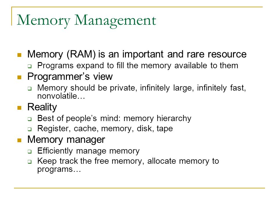 Memory Management Memory (RAM) is an important and rare resource  Programs expand to fill the memory available to them Programmer's view  Memory should be private, infinitely large, infinitely fast, nonvolatile… Reality  Best of people's mind: memory hierarchy  Register, cache, memory, disk, tape Memory manager  Efficiently manage memory  Keep track the free memory, allocate memory to programs…