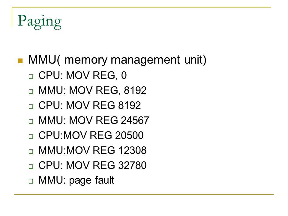 Paging MMU( memory management unit)  CPU: MOV REG, 0  MMU: MOV REG, 8192  CPU: MOV REG 8192  MMU: MOV REG 24567  CPU:MOV REG 20500  MMU:MOV REG