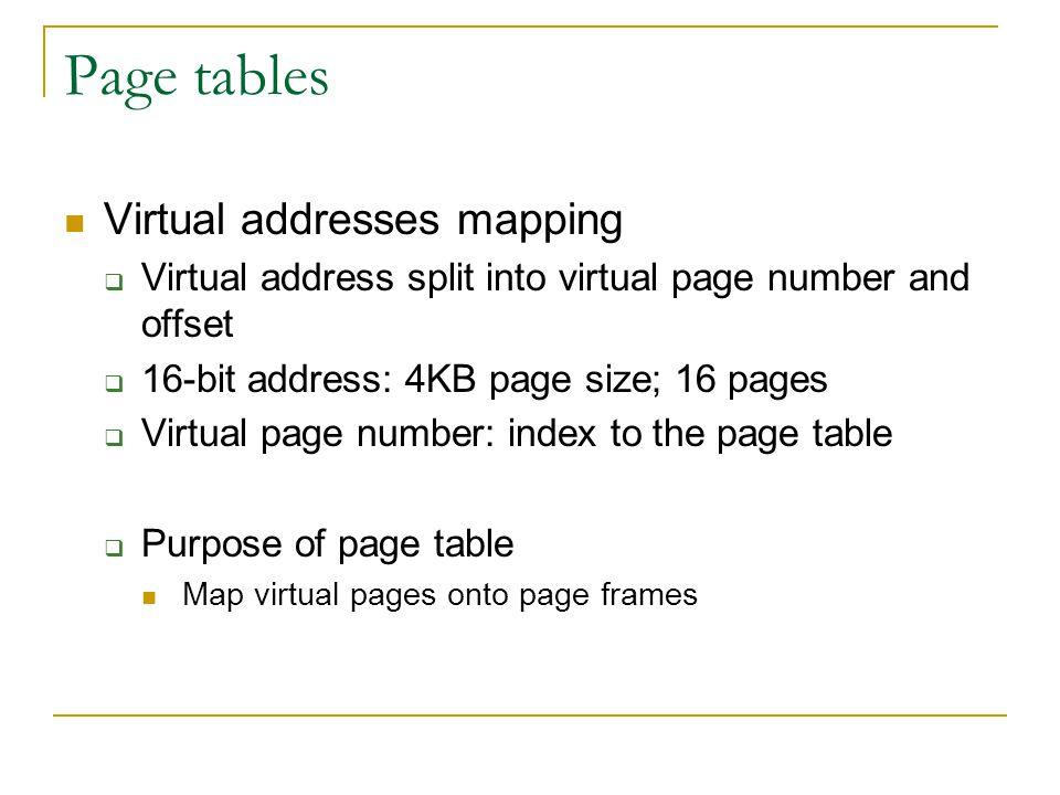 Page tables Virtual addresses mapping  Virtual address split into virtual page number and offset  16-bit address: 4KB page size; 16 pages  Virtual page number: index to the page table  Purpose of page table Map virtual pages onto page frames