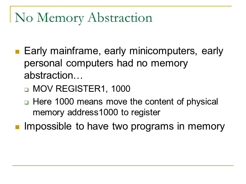 No Memory Abstraction Early mainframe, early minicomputers, early personal computers had no memory abstraction…  MOV REGISTER1, 1000  Here 1000 means move the content of physical memory address1000 to register Impossible to have two programs in memory