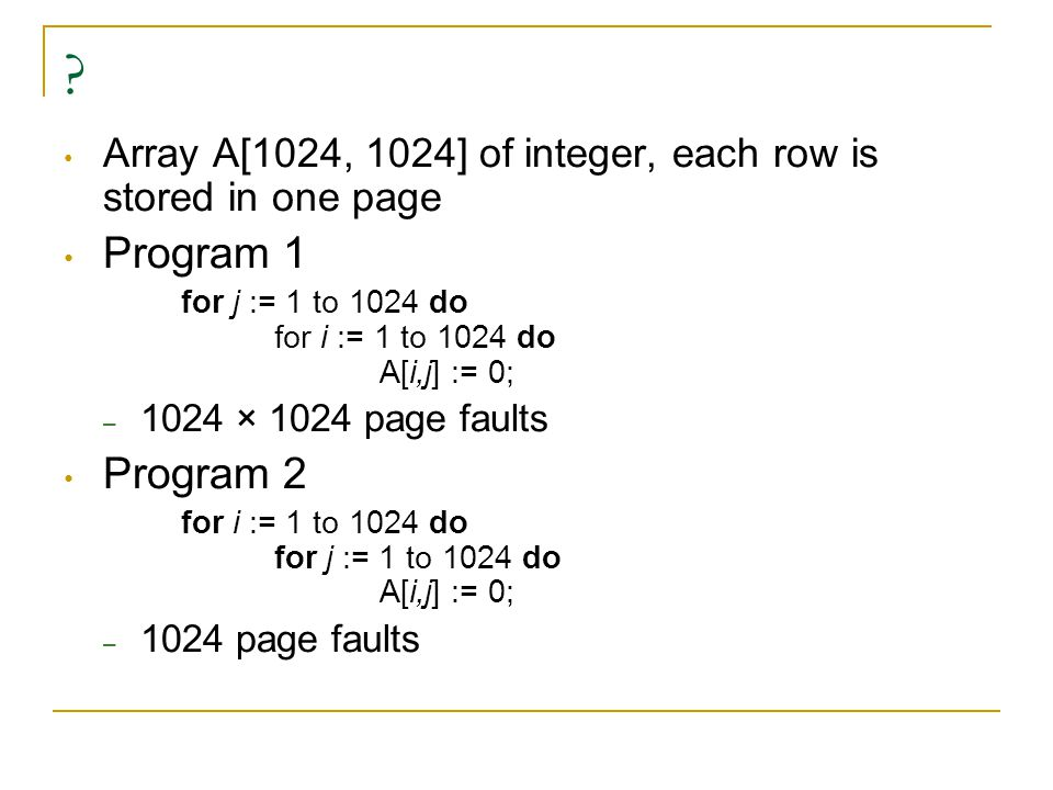 ? Array A[1024, 1024] of integer, each row is stored in one page Program 1 for j := 1 to 1024 do for i := 1 to 1024 do A[i,j] := 0; – 1024 × 1024 page faults Program 2 for i := 1 to 1024 do for j := 1 to 1024 do A[i,j] := 0; – 1024 page faults