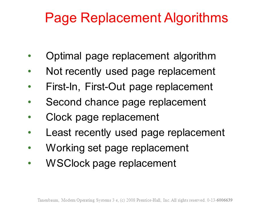 Optimal page replacement algorithm Not recently used page replacement First-In, First-Out page replacement Second chance page replacement Clock page replacement Least recently used page replacement Working set page replacement WSClock page replacement Page Replacement Algorithms Tanenbaum, Modern Operating Systems 3 e, (c) 2008 Prentice-Hall, Inc.