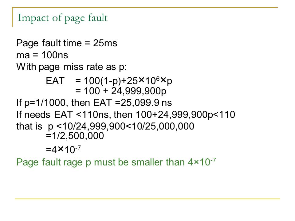 Impact of page fault Page fault time = 25ms ma = 100ns With page miss rate as p: EAT = 100(1-p)+25 × 10 6 × p = 100 + 24,999,900p If p=1/1000, then EAT =25,099.9 ns If needs EAT <110ns, then 100+24,999,900p<110 that is p <10/24,999,900<10/25,000,000 =1/2,500,000 =4 × 10 -7 Page fault rage p must be smaller than 4×10 -7