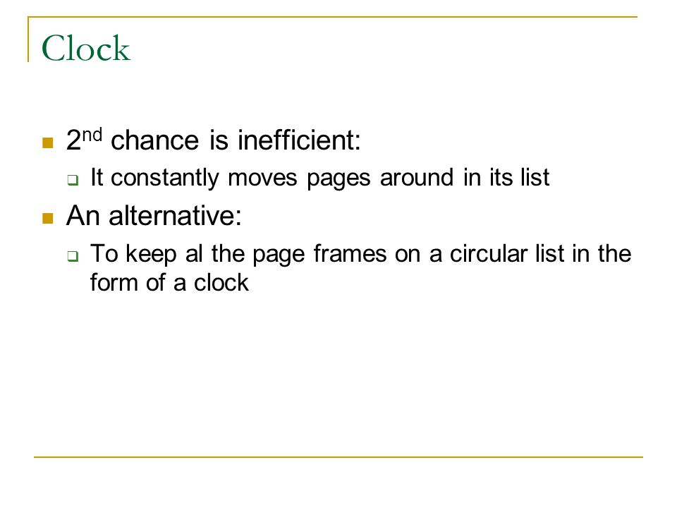 Clock 2 nd chance is inefficient:  It constantly moves pages around in its list An alternative:  To keep al the page frames on a circular list in the form of a clock