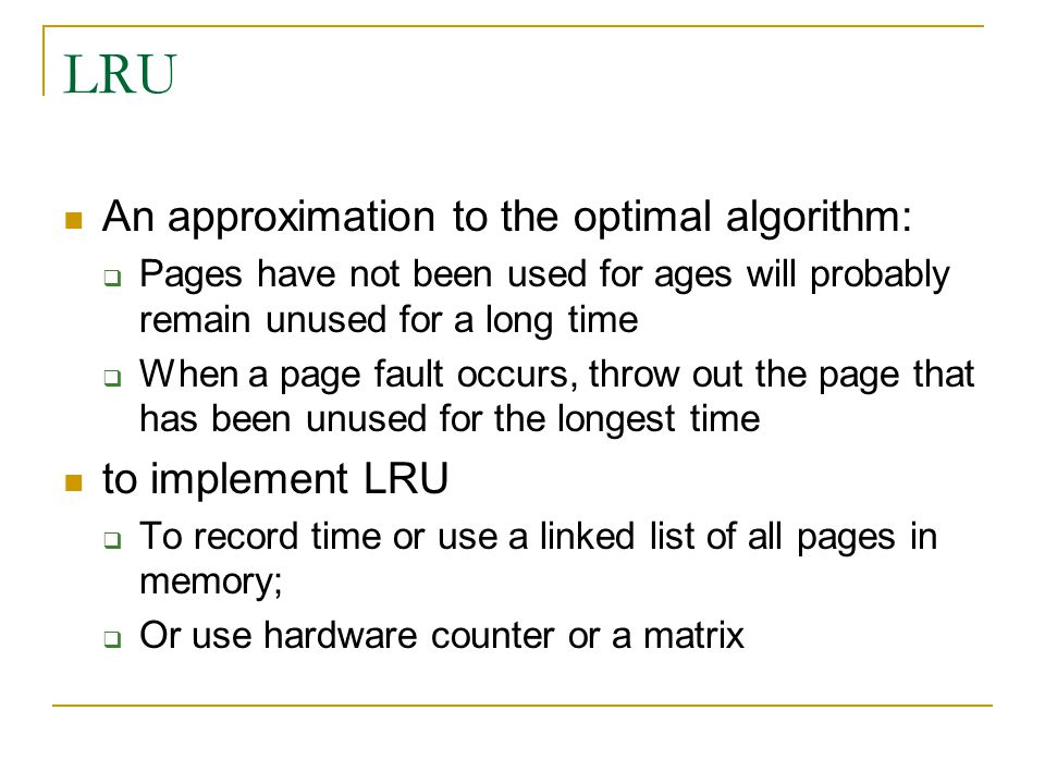 LRU An approximation to the optimal algorithm:  Pages have not been used for ages will probably remain unused for a long time  When a page fault occurs, throw out the page that has been unused for the longest time to implement LRU  To record time or use a linked list of all pages in memory;  Or use hardware counter or a matrix